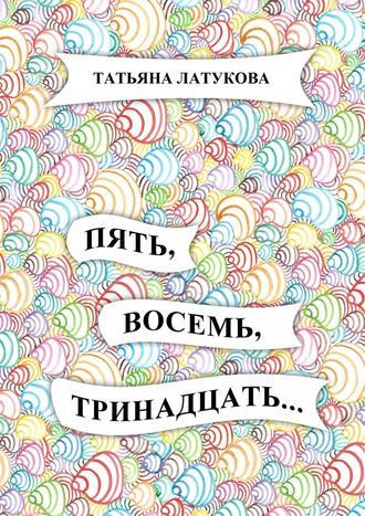 Татьяна Латукова, Пять, восемь, тринадцать…