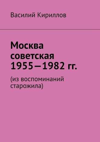 Василий Кириллов, Москва советская. 1955—1982 гг. Из воспоминаний старожила