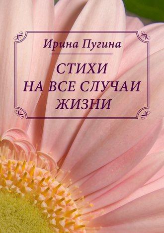 Ирина Пугина, Стихи навсе случаи жизни