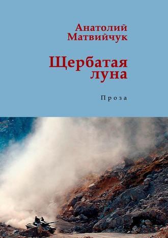 Анатолий Матвийчук, Щербатая луна. Проза