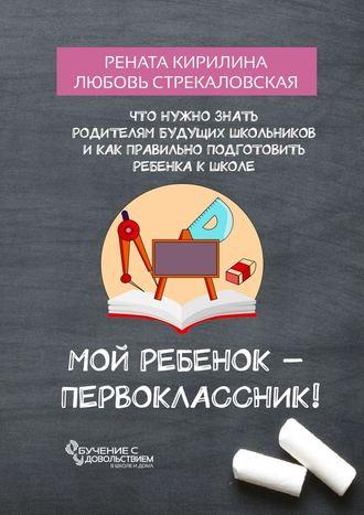 Рената Кирилина, Любовь Стрекаловская, Мой ребенок – первоклассник! Что нужно знать родителям будущих школьников и как правильно подготовить ребенка к школе