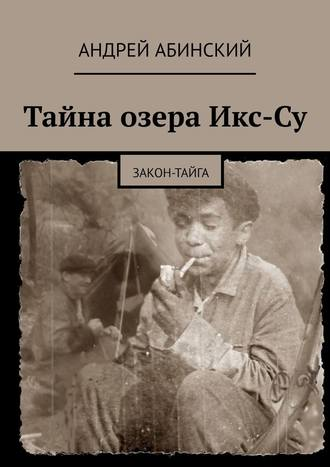 Андрей Абинский, Тайна озера Икс-Су. Закон-тайга