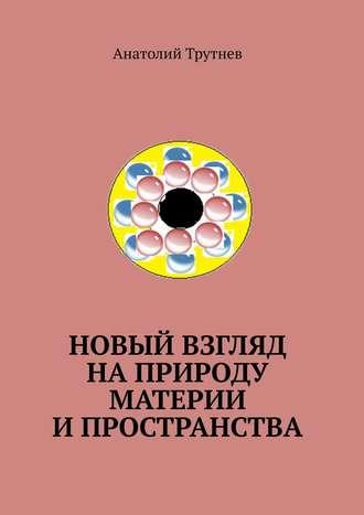 Анатолий Трутнев, Новый взгляд наприроду материи ипространства