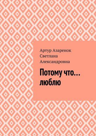 Артур Азаренок,  Светлана Александровна, Потому что....люблю