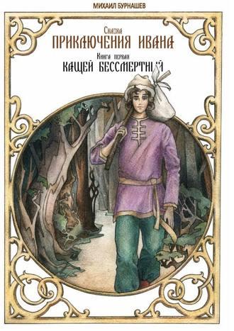 Михаил Бурнашев, Приключения Ивана. Книга первая: Кащей Бессмертный