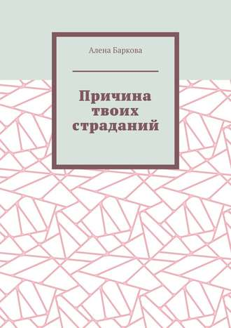 Алена Баркова, Причина твоих страданий