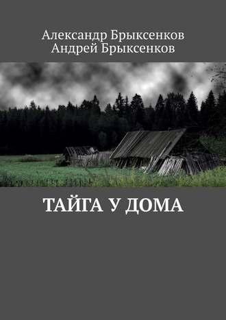 Андрей Брыксенков, Александр Брыксенков, Тайга у дома