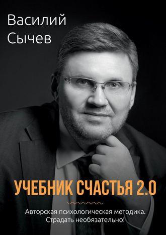 Василий Сычев, Учебник счастья 2.0. Авторская психологическая методика. Страдать необязательно!