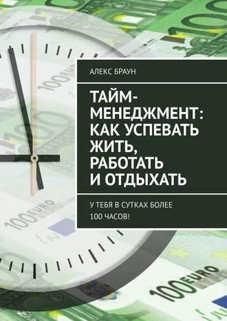 Алекс Браун, Тайм-менеджмент: как успевать жить, работать и отдыхать. Утебя всутках более 100часов!