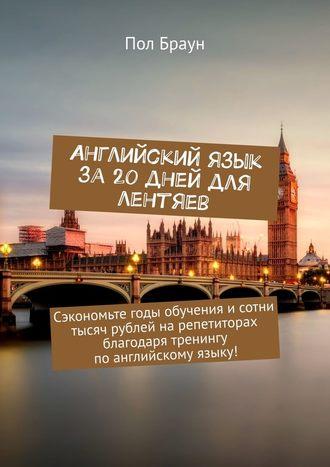 Пол Браун, Английский язык за 20 дней для лентяев. Сэкономьте годы обучения исотни тысяч рублей нарепетиторах благодаря тренингу поанглийскому языку!