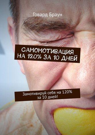 Говард Браун, Самомотивация на120% за10дней. Замотивируй себя на120% за10дней!