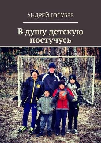Андрей Голубев, Вдушу детскую постучусь