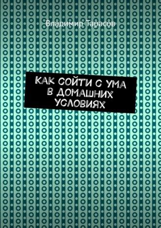 Владимир Тарасов, Как сойти с ума в домашних условиях