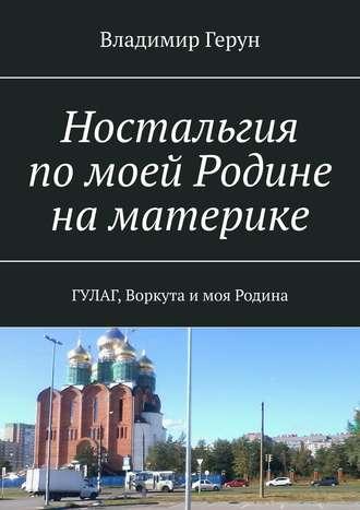 Владимир Герун, Ностальгия помоей Родине наматерике. ГУЛАГ, Воркута имоя Родина