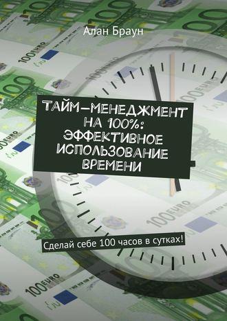 Алан Браун, Тайм-менеджмент на100%: эффективное использование времени. Сделай себе 100часов всутках!