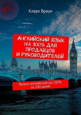 Кларк Браун, Английский язык на 100% для продавцов и руководителей. Выучи английский на100% за200дней!