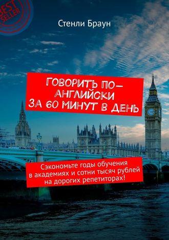 Стенли Браун, Говорить по-английски за 60 минут в день. Сэкономьте годы обучения вакадемиях исотни тысяч рублей надорогих репетиторах!