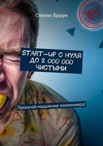 Стенли Браун, Start-up снуля до2000000 чистыми. Прокачай мышление миллионера!