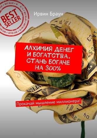 Ирвин Браун, Алхимия денег и богатства. Стань богаче на 300%. Прокачай мышление миллионера!