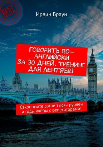 Ирвин Браун, Говорить по-английски за30дней. Тренинг для лентяев! Сэкономите сотни тысяч рублей игоды учёбы срепетиторами!