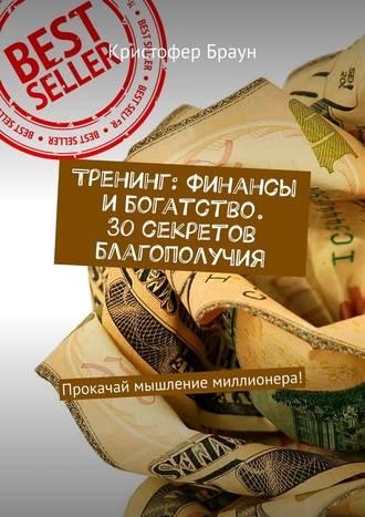 Кристофер Браун, Тренинг: Финансы ибогатство. 30секретов благополучия. Прокачай мышление миллионера!