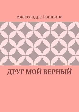 Александра Гришина, Друг мой верный