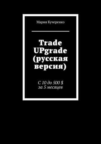 Мария Кучеренко, Trade UPgrade (русская версия). С10до500$ за5месяцев