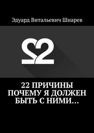 Эдуард Шнарев, 22причины почему я должен быть сними…