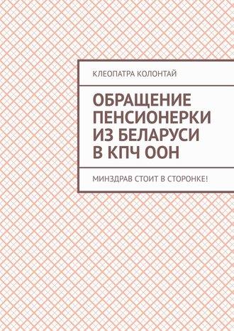 Клеопатра Колонтай, Обращение пенсионерки из Беларуси в КПЧ ООН. Минздрав стоит в сторонке!