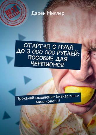 Дарен Миллер, Стартап с нуля до 3 000 000 рублей: пособие для чемпионов. Прокачай мышление бизнесмена-миллионера!
