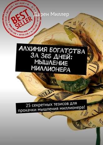 Дарен Миллер, Алхимия богатства за 365 дней: мышление миллионера. 25секретных тезисов для прокачки мышления миллионера!