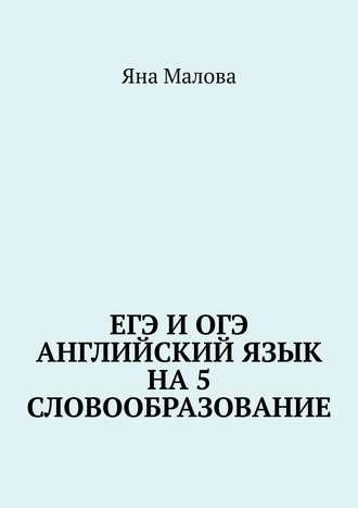 Яна Малова, ЕГЭ иОГЭ. Английский язык на 5. Словообразование