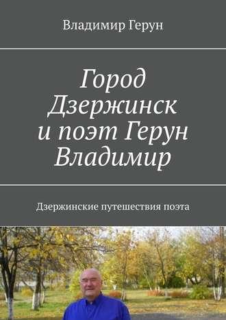 Владимир Герун, Город Дзержинск и поэт Герун Владимир. Дзержинские путешествия поэта