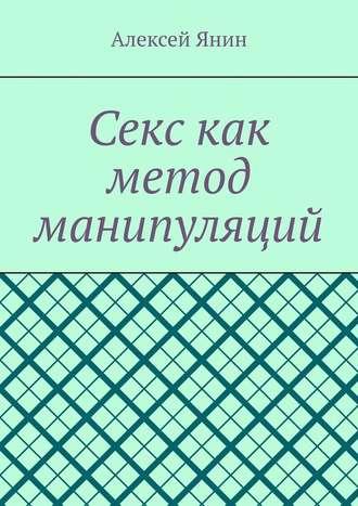 Алексей Янин, Секс как метод манипуляций