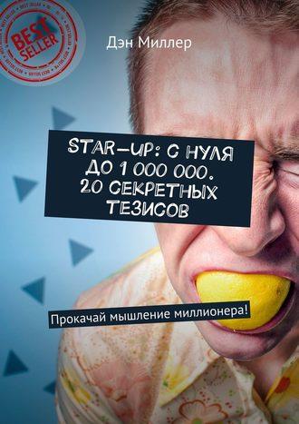 Дэн Миллер, Start-up: снуля до1000000. 20секретных тезисов. Прокачай мышление миллионера!