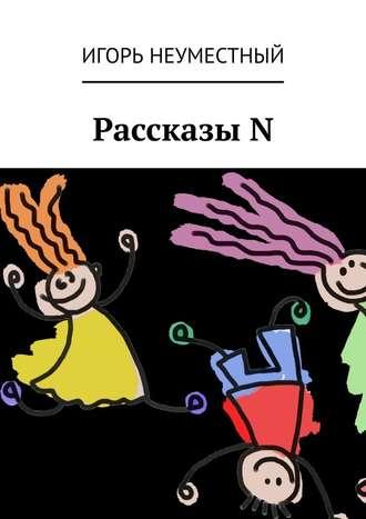 Игорь Неуместный, РассказыN