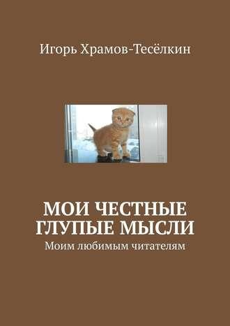 Игорь Храмов-Тесёлкин, Мои честные глупые мысли. Моим любимым читателям