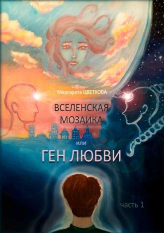 Маргарита Цветкова, ВСЕЛЕНСКАЯ МОЗАИКА, или ГЕН ЛЮБВИ. Часть 1