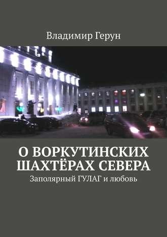 Владимир Герун, Оворкутинских шахтёрах Севера. Заполярный ГУЛАГ илюбовь