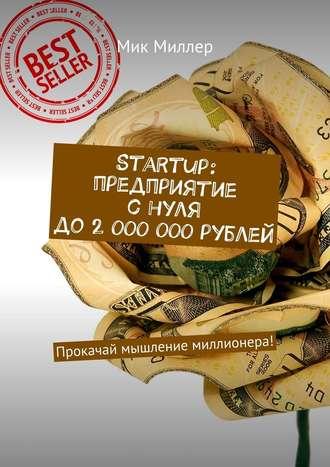 Мик Миллер, Startup: предприятие снуля до2000000рублей. Прокачай мышление миллионера!