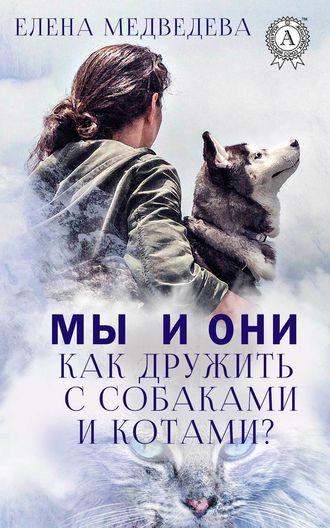 Елена Медведева, Мы и они. Как дружить с собаками и котами?