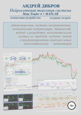 Андрей Дибров, Нейросетевая торговая система Meta Trader 4 + MATLAB. Пошаговая разработка. Издание второе