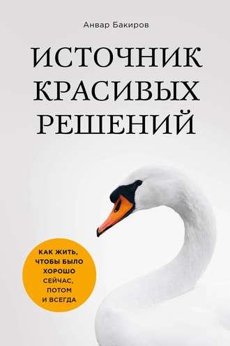 Анвар Бакиров, Источник красивых решений. Как жить, чтобы было хорошо сейчас, потом и всегда