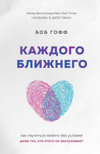 Боб Гофф, Каждого ближнего. Как научиться любить без условий даже тех, кто этого не заслуживает