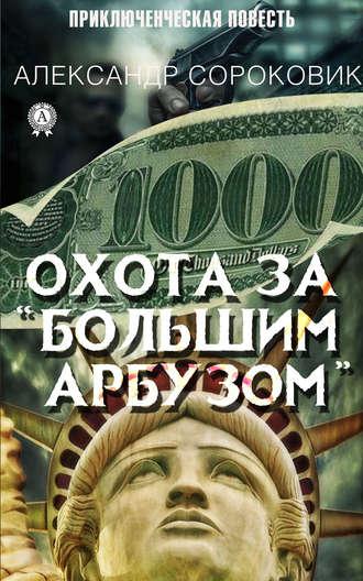 Александр Сороковик, Охота за «Большим Арбузом»
