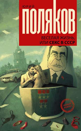 Юрий Поляков, Веселая жизнь, или Секс в СССР