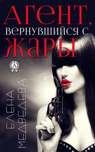 Елена Медведева, Агент, вернувшийся с жары