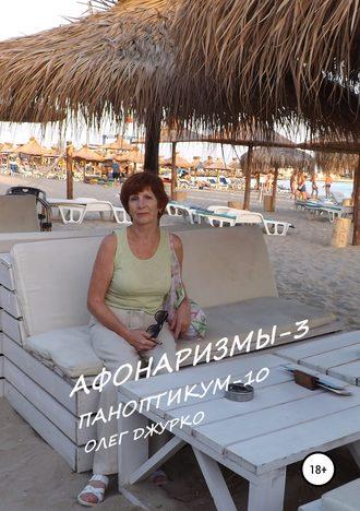 Олег Джурко, АФОНАРИЗМЫ-3 ПАНОПТИКУМ-10
