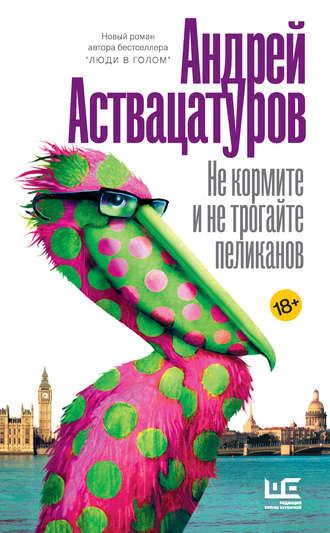 Андрей Аствацатуров, Не кормите и не трогайте пеликанов