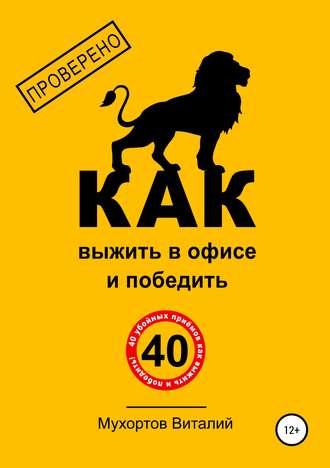 Виталий Мухортов, Как выжить в офисе и победить. 40 убойных приёмов